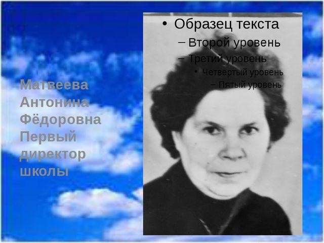 Матвеева Антонина Фёдоровна Первый директор школы
