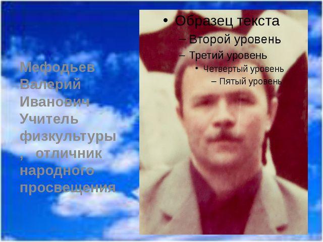 Мефодьев Валерий Иванович Учитель физкультуры, отличник народного просвещения