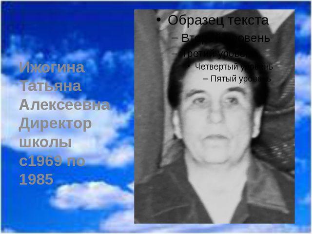 Ижогина Татьяна Алексеевна Директор школы с1969 по 1985