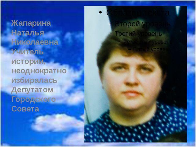 Жапарина Наталья Николаевна Учитель истории, неоднократно избиралась Депутат...