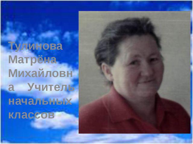 Тулинова Матрёна Михайловна Учитель начальных классов