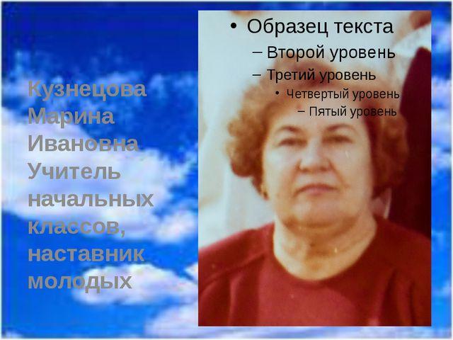Кузнецова Марина Ивановна Учитель начальных классов, наставник молодых