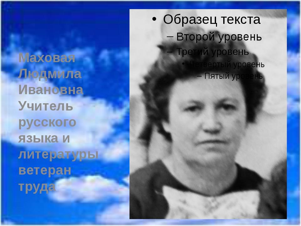 Маховая Людмила Ивановна Учитель русского языка и литературы ветеран труда
