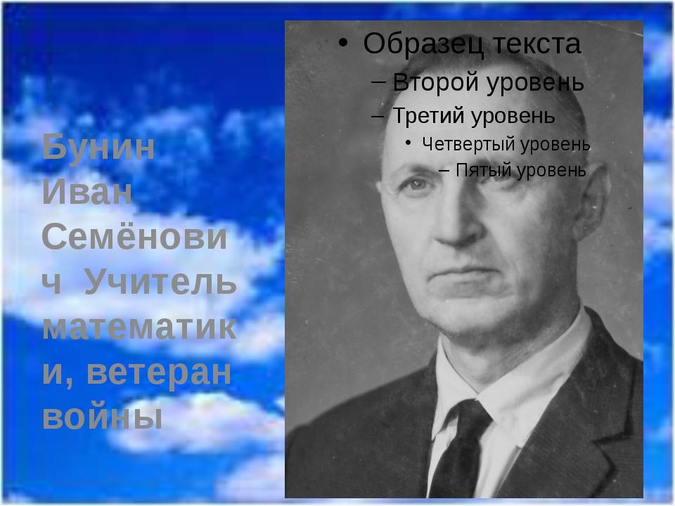Бунин Иван Семёнович Учитель математики, ветеран войны