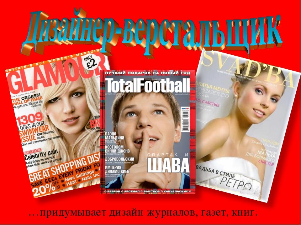 …придумывает дизайн журналов, газет, книг.
