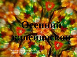 Осенний калейдоскоп Учитель-логопед М(К)ОУ С(К) ОШИ Егорова В.В. п. Нижний Ку