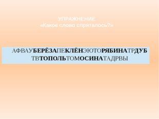 УПРАЖНЕНИЕ «Какое слово спряталось?» АФВАУБЕРЁЗАПЕКЛЁНЭЮТОРЯБИНАТРДУБТВТОПОЛЬ