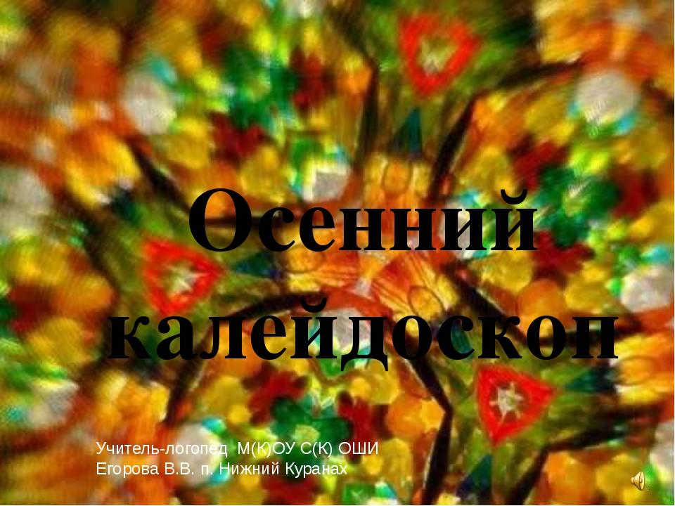 Осенний калейдоскоп Учитель-логопед М(К)ОУ С(К) ОШИ Егорова В.В. п. Нижний Ку...