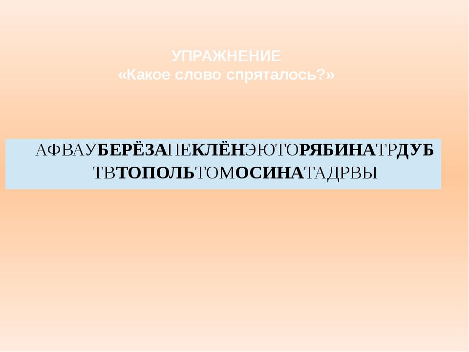 УПРАЖНЕНИЕ «Какое слово спряталось?» АФВАУБЕРЁЗАПЕКЛЁНЭЮТОРЯБИНАТРДУБТВТОПОЛЬ...