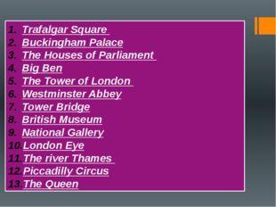 Trafalgar Square Buckingham Palace The Houses of Parliament Big Ben The Towe