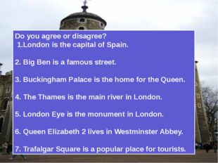 Do you agree or disagree? 1.London is the capital of Spain. 2. Big Ben is a