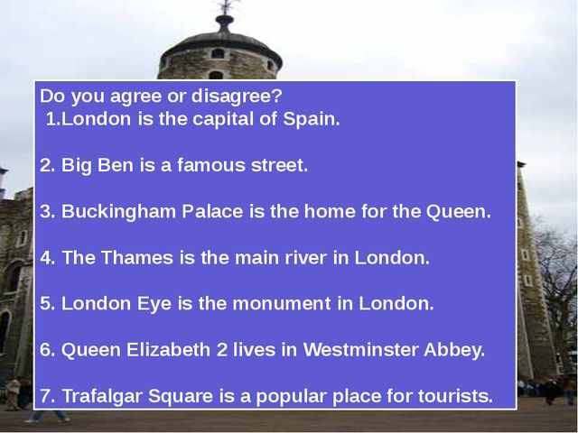 Do you agree or disagree? 1.London is the capital of Spain. 2. Big Ben is a...