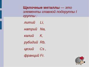 Щелочные металлы — это элементы главной подгруппы I группы : литий Li, натрий