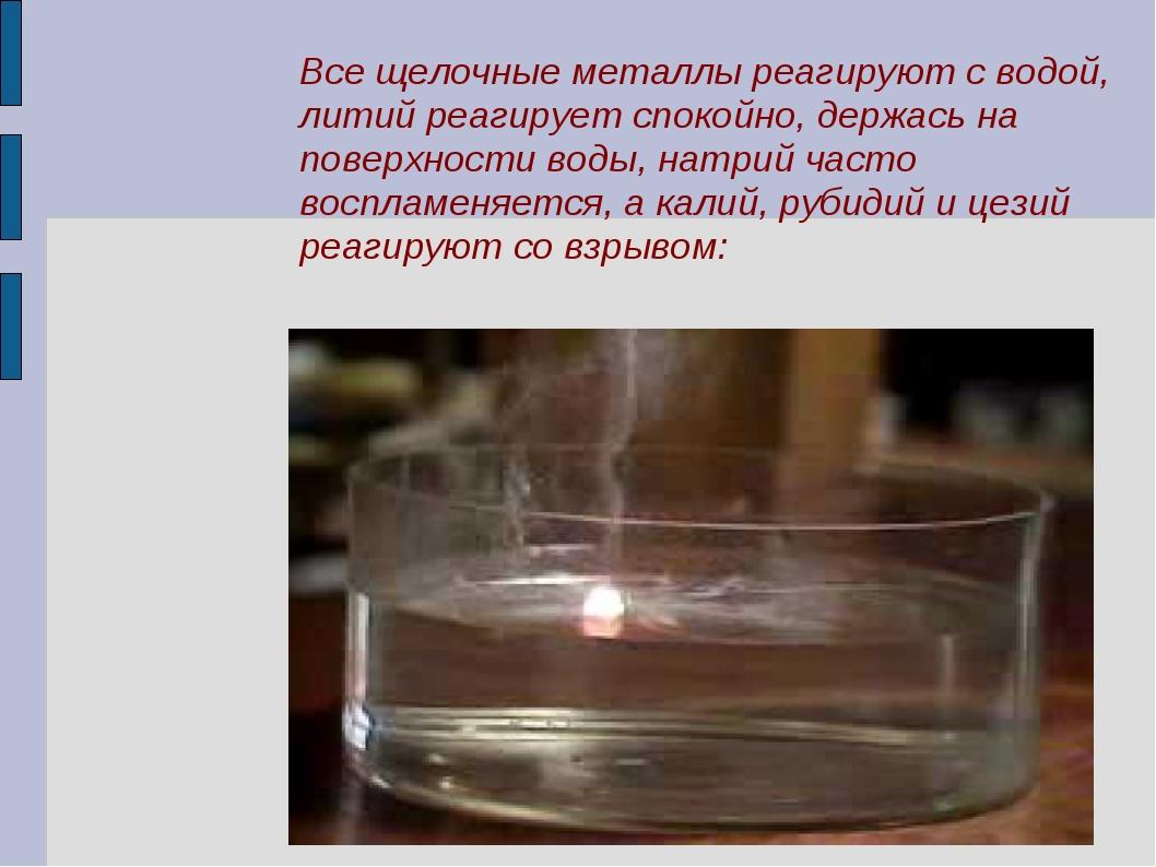 Все щелочные металлы реагируют с водой, литий реагирует спокойно, держась на...