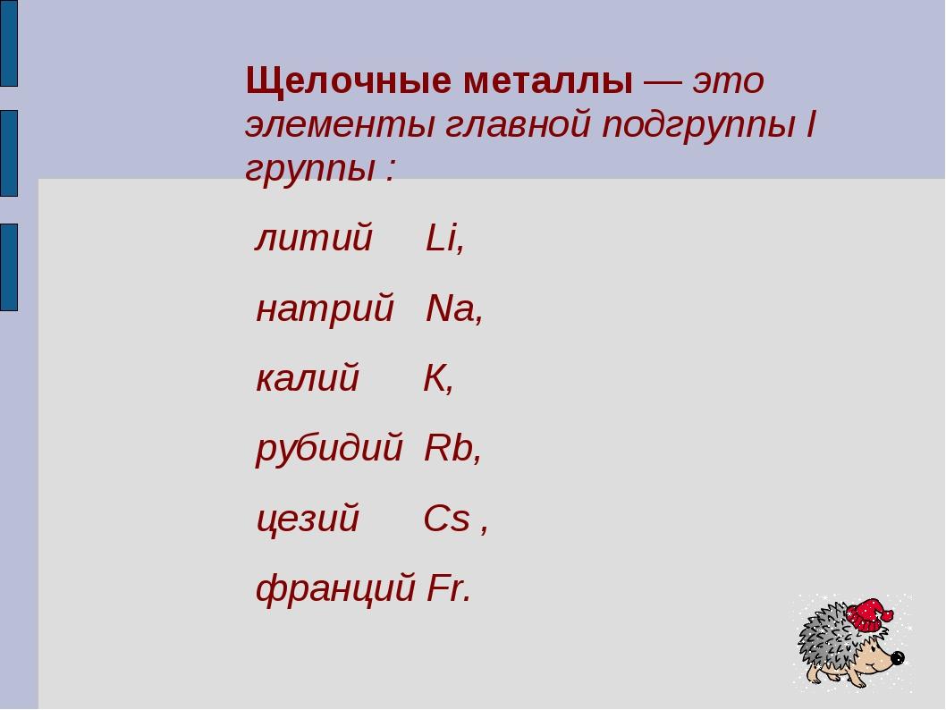 Щелочные металлы — это элементы главной подгруппы I группы : литий Li, натрий...