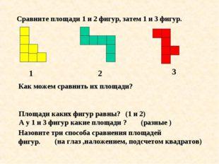 Сравните площади 1 и 2 фигур, затем 1 и 3 фигур. 1 2 3 Как можем сравнить их