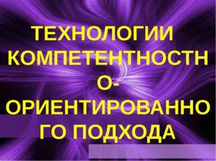 ТЕХНОЛОГИИ  КОМПЕТЕНТНОСТНО-ОРИЕНТИРОВАННОГО ПОДХОДА