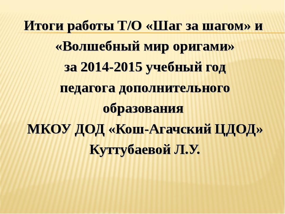 Итоги работы Т/О «Шаг за шагом» и «Волшебный мир оригами» за 2014-2015 учебны...
