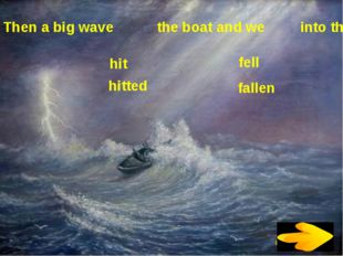 Then a big wave the boat and we into the sea. hit hitted fell fallen