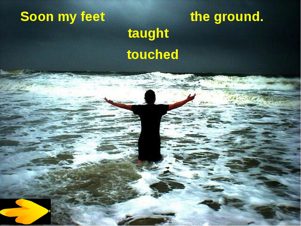 Soon my feet the ground. taught touched