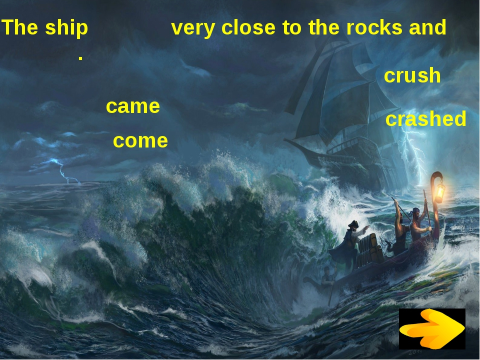 The ship very close to the rocks and . came come crush crashed