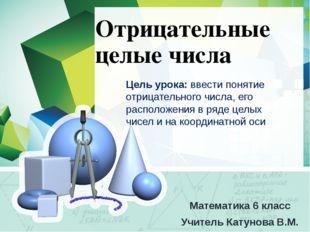 Отрицательные целые числа Математика 6 класс Учитель Катунова В.М. Цель урока
