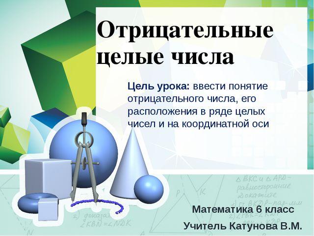 Отрицательные целые числа Математика 6 класс Учитель Катунова В.М. Цель урока...