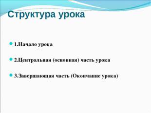 Структура урока 1.Начало урока 2.Центральная (основная) часть урока 3.Заверша
