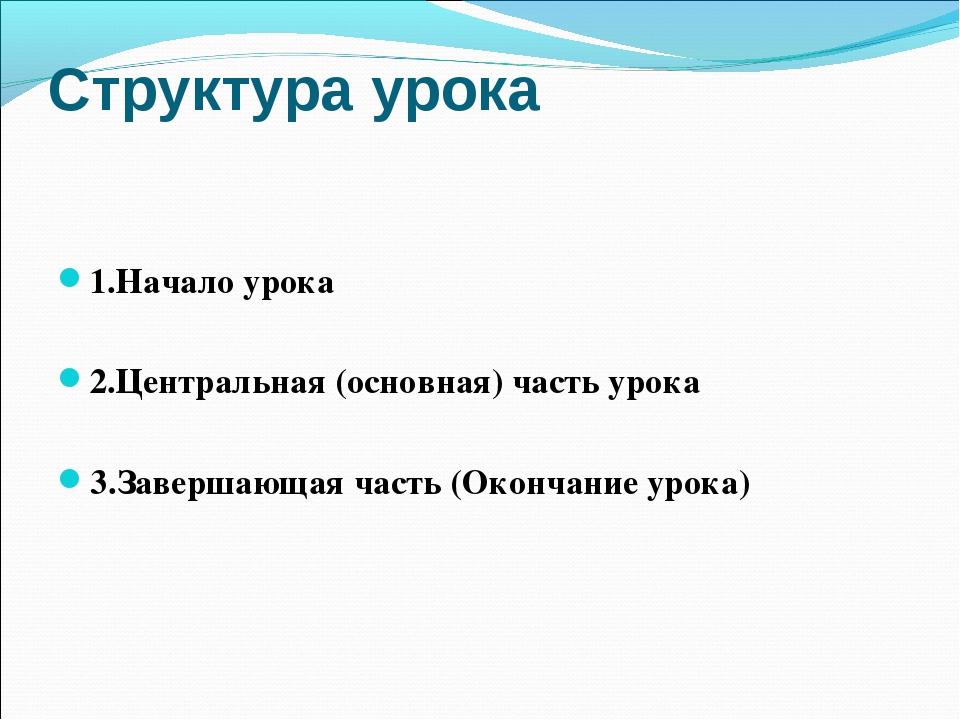 Структура урока 1.Начало урока 2.Центральная (основная) часть урока 3.Заверша...