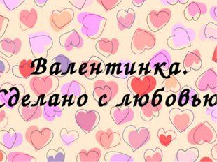 Валентинка. Сделано с любовью.