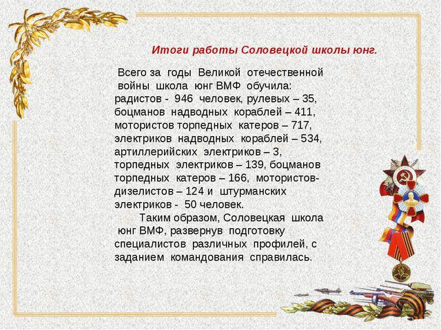 Итоги работы Соловецкой школы юнг. Всего за годы Великой отечественной войны...