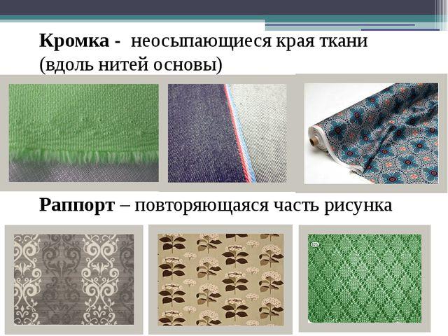 Кромка - неосыпающиеся края ткани (вдоль нитей основы) Раппорт – повторяющаяс...