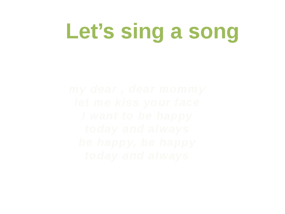 Let's sing a song my dear , dear mommy let me kiss your face I want to be hap...