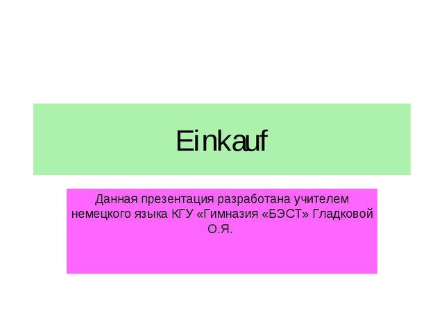 Einkauf Данная презентация разработана учителем немецкого языка КГУ «Гимназия...