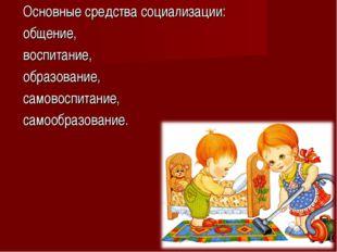 Основные средства социализации: общение, воспитание, образование, самовоспита