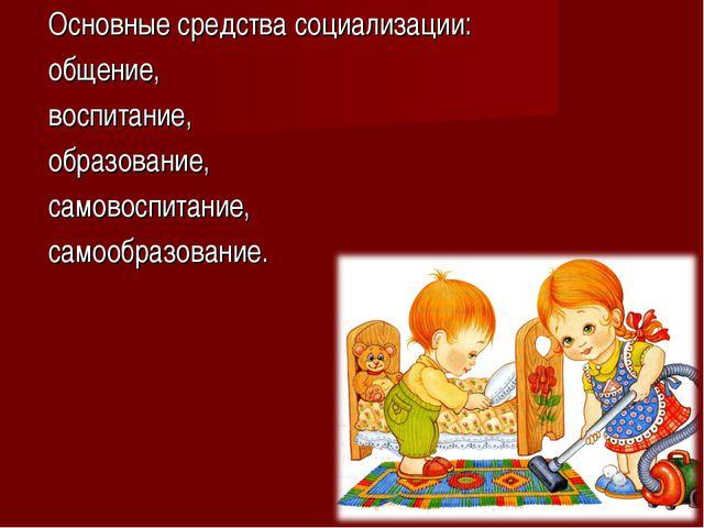 Основные средства социализации: общение, воспитание, образование, самовоспита...