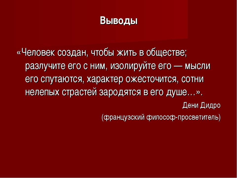 Выводы «Человек создан, чтобы жить в обществе; разлучите его с ним, изолируйт...