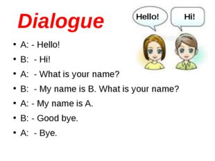 Dialogue A: - Hello! B: - Hi! A: - What is your name? B: - My name is B. What