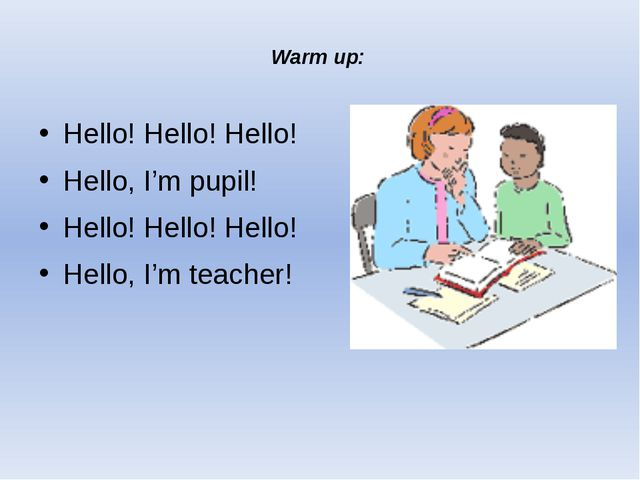 Warm up: Hello! Hello! Hello! Hello, I'm pupil! Hello! Hello! Hello! Hello, I...