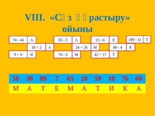 VIII. «Сөз құрастыру» ойыны 74 - 44 А 18 + 2 А А 65 - 5 24 + 26 13 - 6 80 - 4