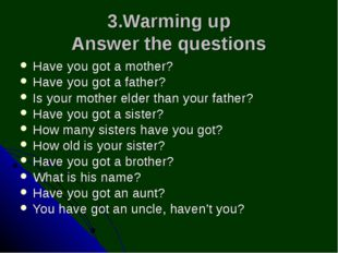 3.Warming up Answer the questions Have you got a mother? Have you got a fathe