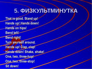 5. ФИЗКУЛЬТМИНУТКА That is good. Stand up! Hands up! Hands down! Hands on hip