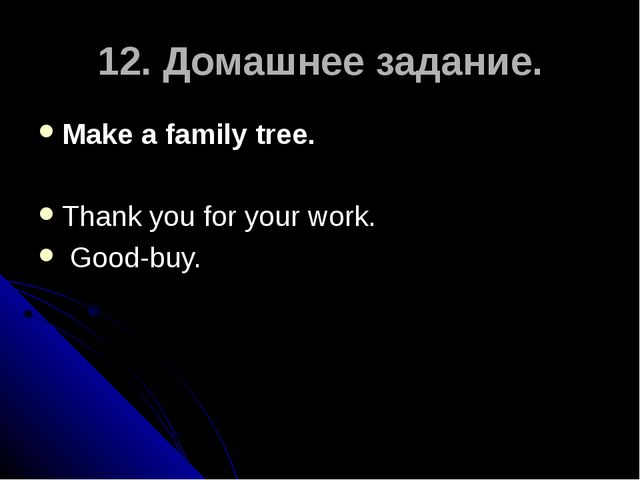12. Домашнее задание. Make a family tree. Thank you for your work. Good-buy.