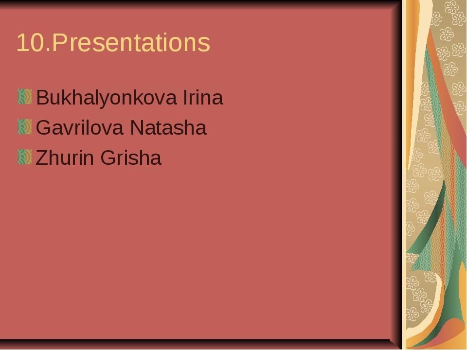 10.Presentations Bukhalyonkova Irina Gavrilova Natasha Zhurin Grisha