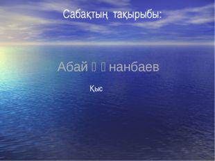 Сабақтың тақырыбы: Абай Құнанбаев Қыс