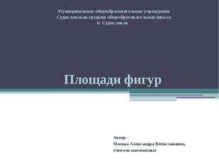 Площади фигур Автор: Мохова Александра Вячеславовна, учитель математики Муниц