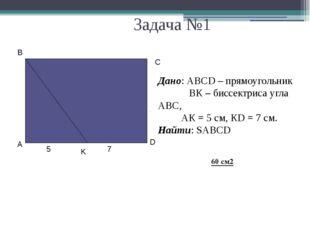 Задача №1 Дано: АВСD – прямоугольник ВК – биссектриса угла АВС, АК = 5 см, К