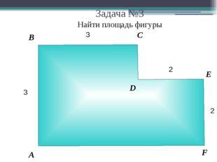 Задача №3 Найти площадь фигуры В А С Е D F 2 3 3 2