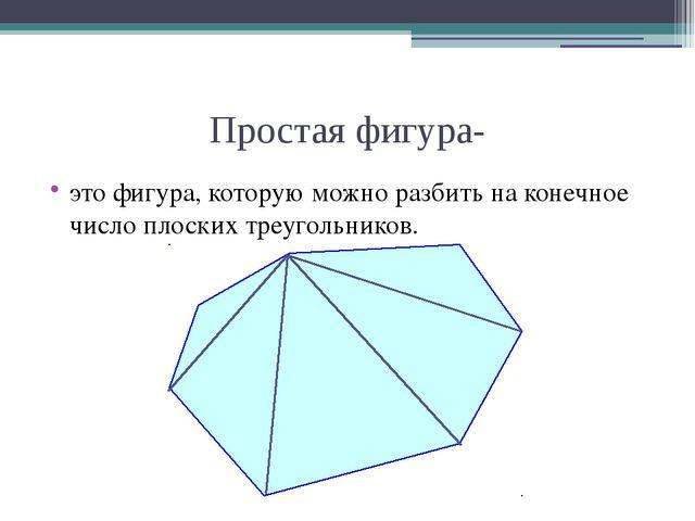 Простая фигура- это фигура, которую можно разбить на конечное число плоских т...