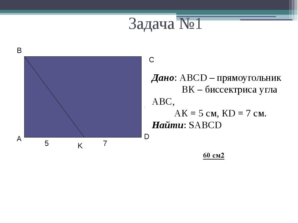 Задача №1 Дано: АВСD – прямоугольник ВК – биссектриса угла АВС, АК = 5 см, К...